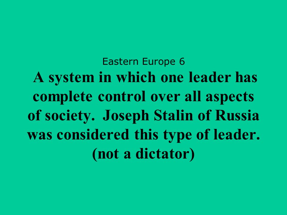 Eastern Europe 6 A system in which one leader has complete control over all aspects of society.