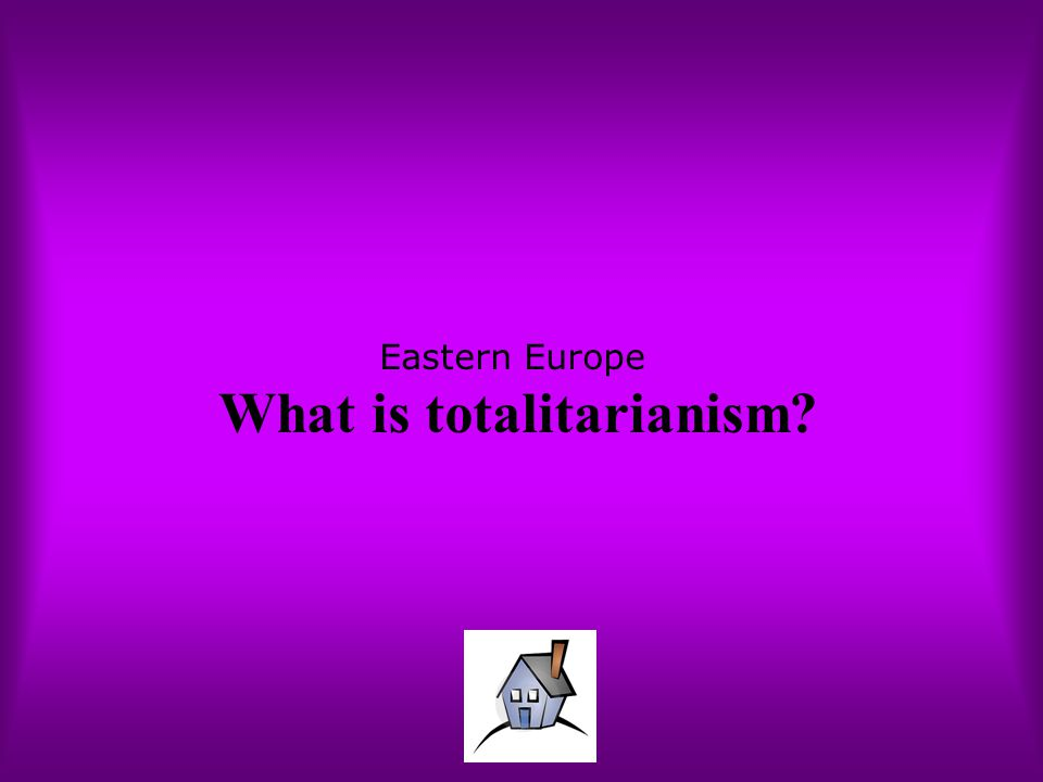 Eastern Europe What is totalitarianism