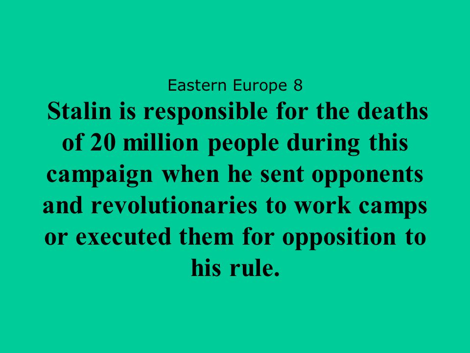 Eastern Europe 8 Stalin is responsible for the deaths of 20 million people during this campaign when he sent opponents and revolutionaries to work camps or executed them for opposition to his rule.