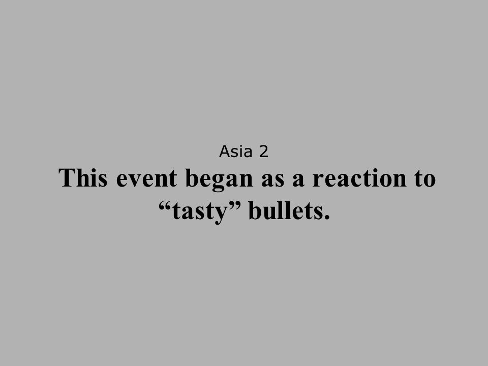 Asia 2 This event began as a reaction to tasty bullets.