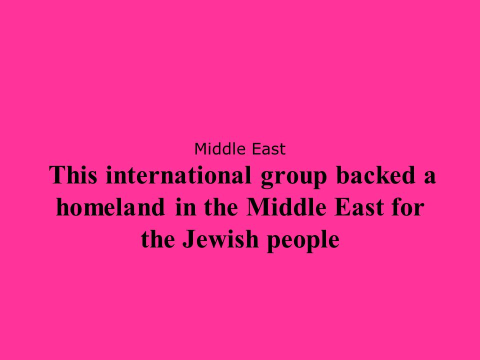 Middle East This international group backed a homeland in the Middle East for the Jewish people