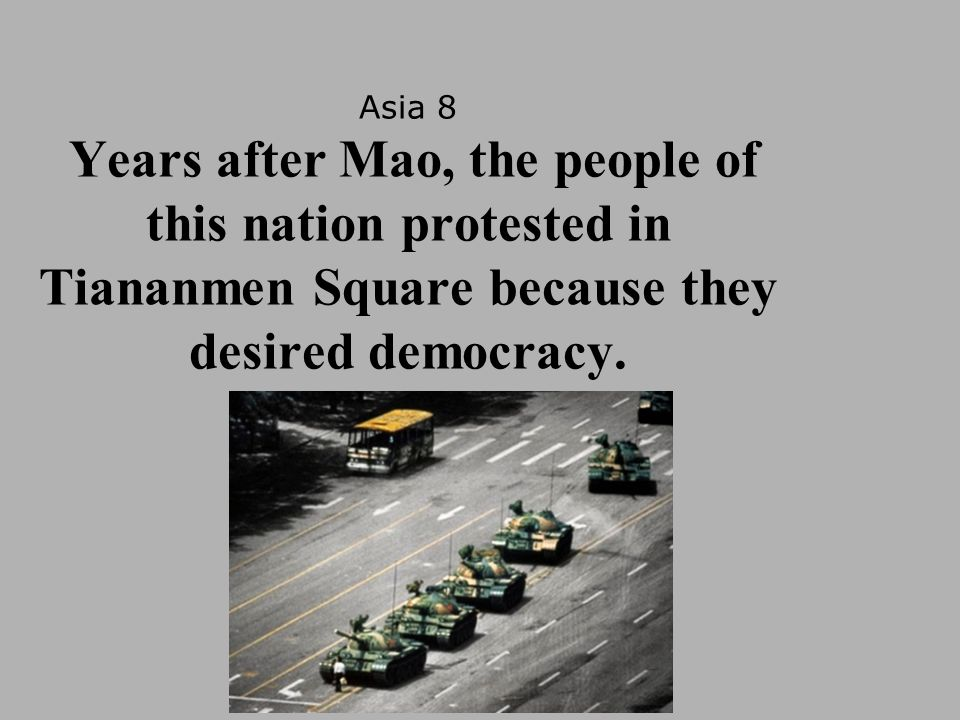Asia 8 Years after Mao, the people of this nation protested in Tiananmen Square because they desired democracy.