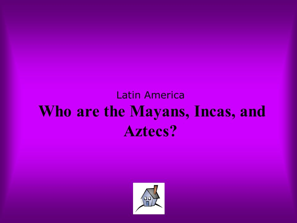 Latin America Who are the Mayans, Incas, and Aztecs