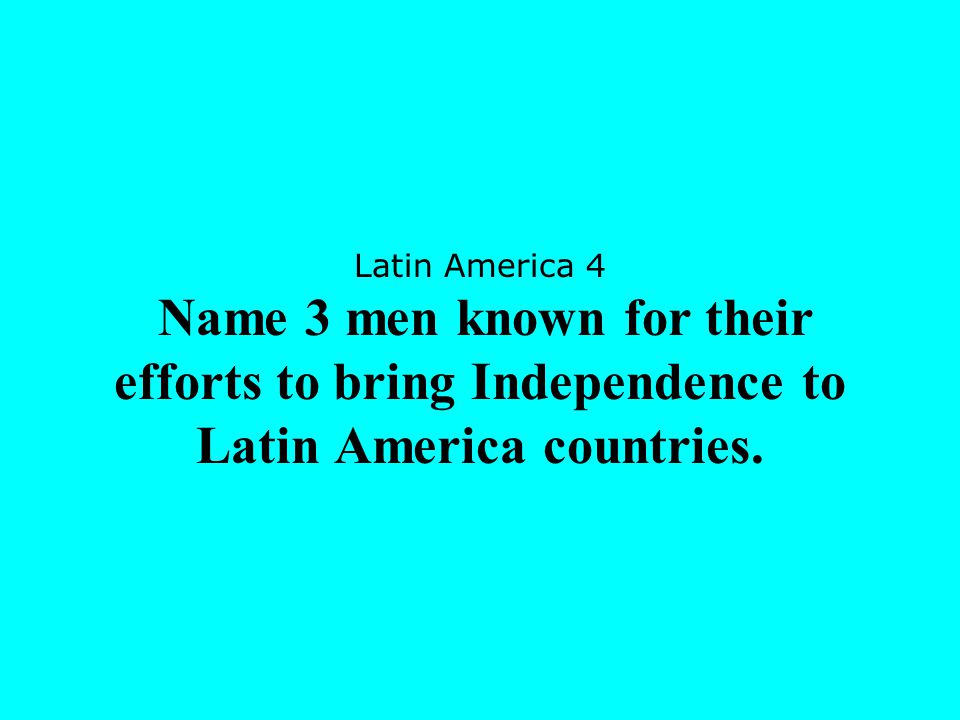 Latin America 4 Name 3 men known for their efforts to bring Independence to Latin America countries.