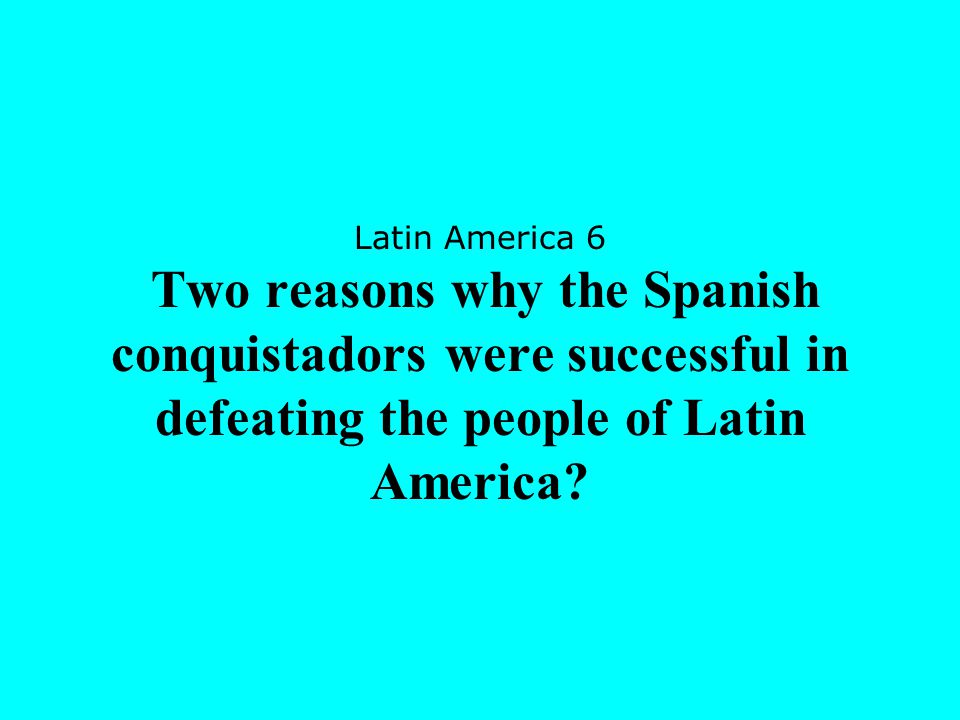 Latin America 6 Two reasons why the Spanish conquistadors were successful in defeating the people of Latin America