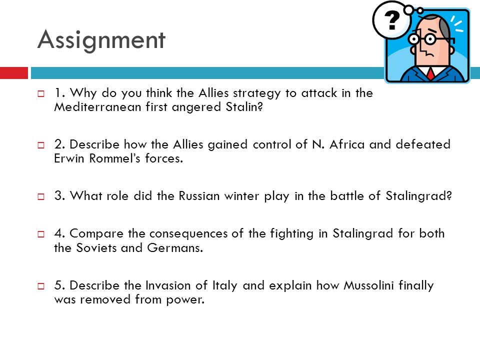 Assignment 1. Why do you think the Allies strategy to attack in the Mediterranean first angered Stalin