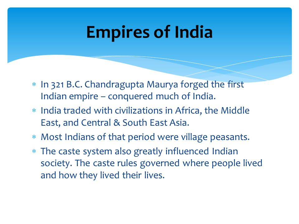 Empires of India In 321 B.C. Chandragupta Maurya forged the first Indian empire – conquered much of India.