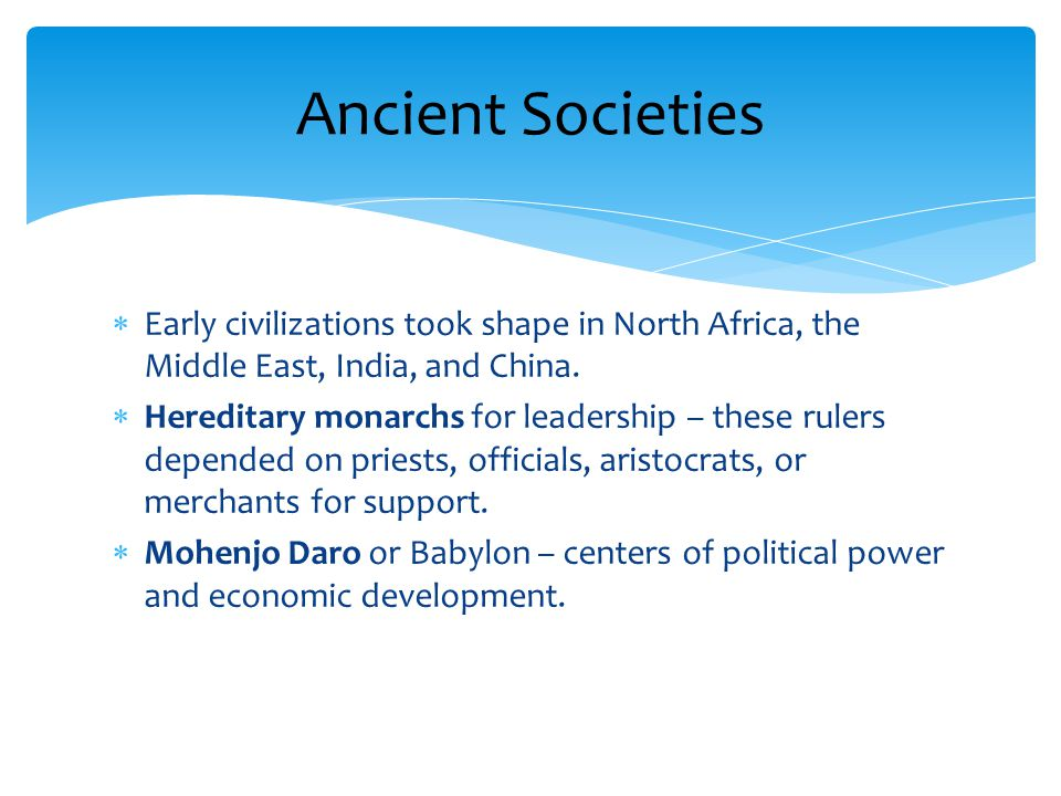 Ancient Societies Early civilizations took shape in North Africa, the Middle East, India, and China.