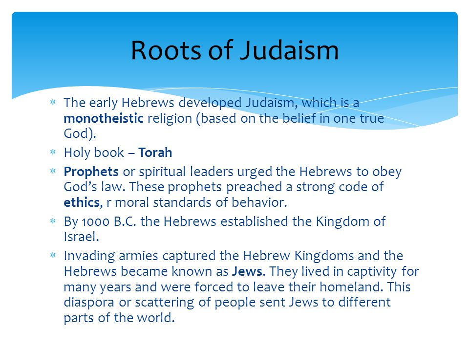 Roots of Judaism The early Hebrews developed Judaism, which is a monotheistic religion (based on the belief in one true God).