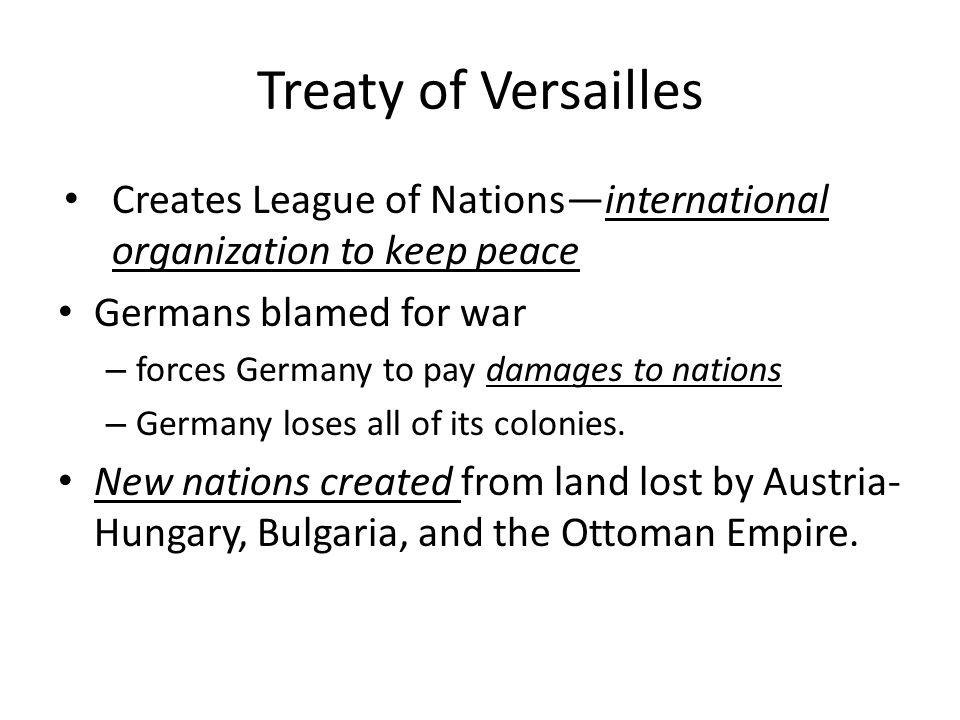Treaty of Versailles Creates League of Nations—international organization to keep peace. Germans blamed for war.