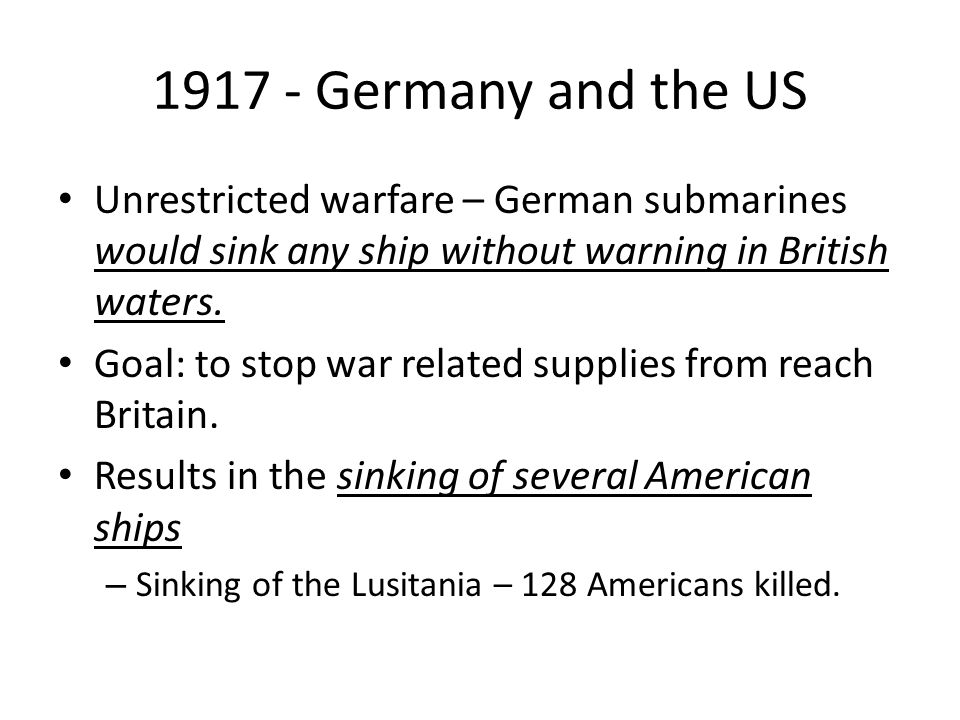 1917 - Germany and the US Unrestricted warfare – German submarines would sink any ship without warning in British waters.