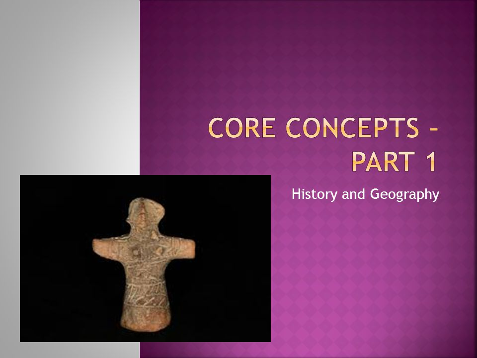 Core Concepts – Part 1 History and Geography