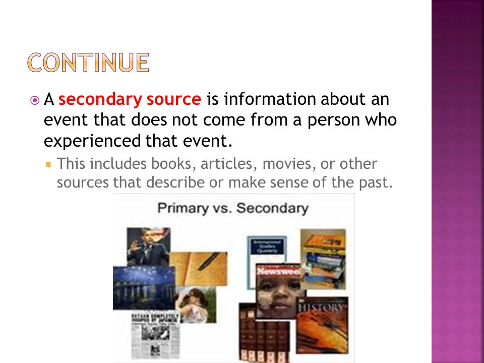 continue A secondary source is information about an event that does not come from a person who experienced that event.