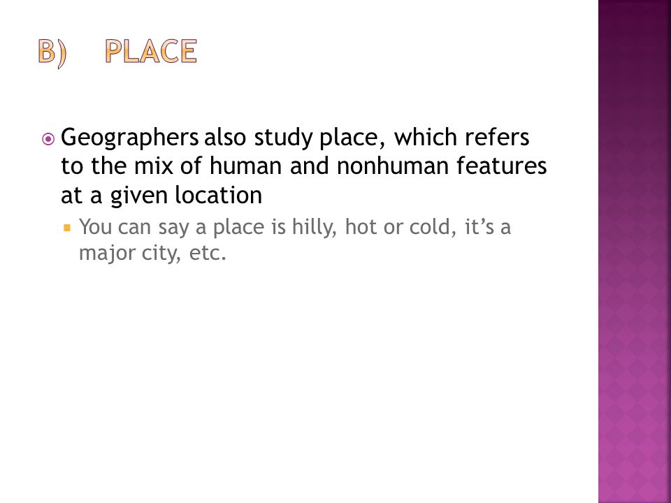 B) Place Geographers also study place, which refers to the mix of human and nonhuman features at a given location.
