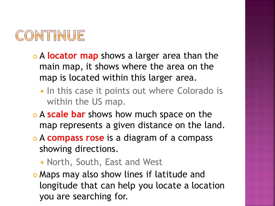 continue A locator map shows a larger area than the main map, it shows where the area on the map is located within this larger area.