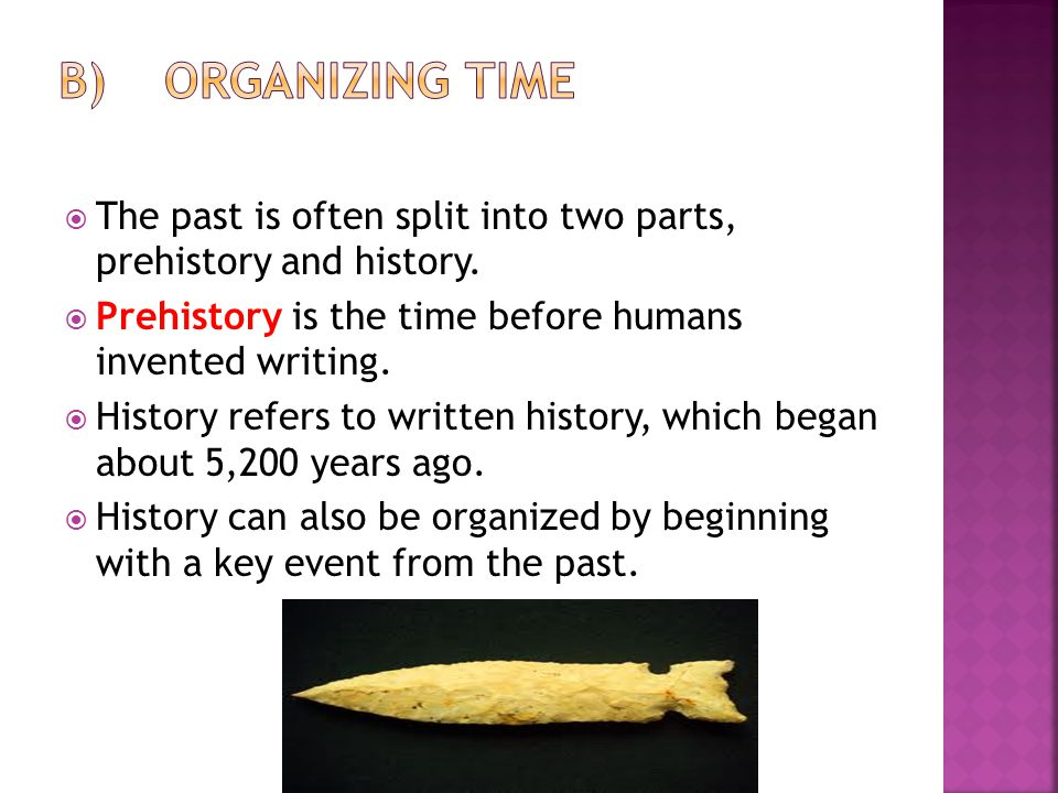 B) Organizing Time The past is often split into two parts, prehistory and history. Prehistory is the time before humans invented writing.
