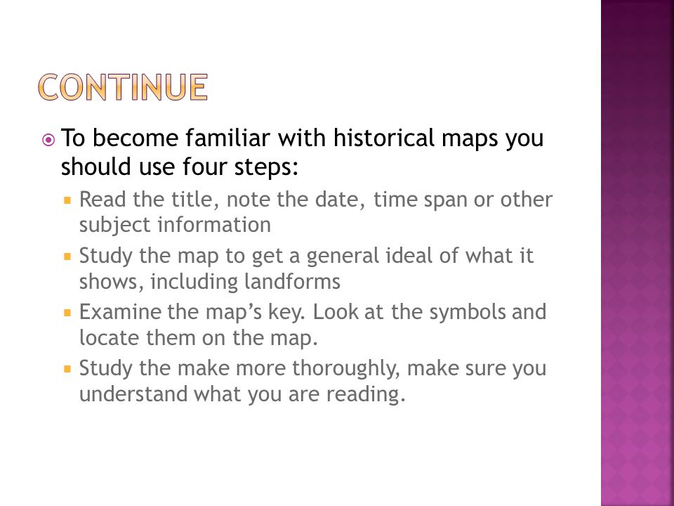 continue To become familiar with historical maps you should use four steps: Read the title, note the date, time span or other subject information.