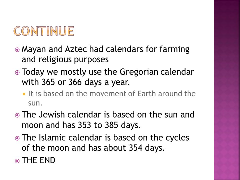 continue Mayan and Aztec had calendars for farming and religious purposes. Today we mostly use the Gregorian calendar with 365 or 366 days a year.