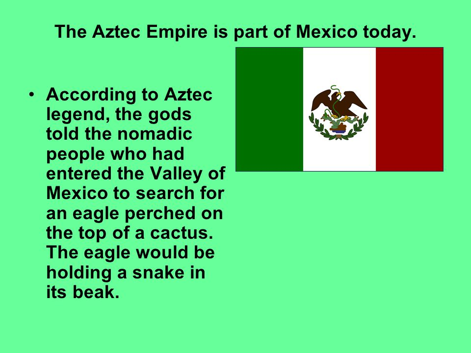The Aztec Empire is part of Mexico today.