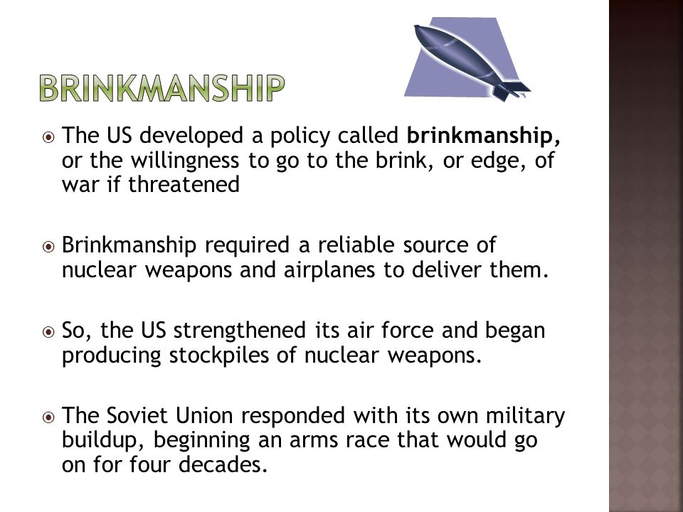 Brinkmanship The US developed a policy called brinkmanship, or the willingness to go to the brink, or edge, of war if threatened.