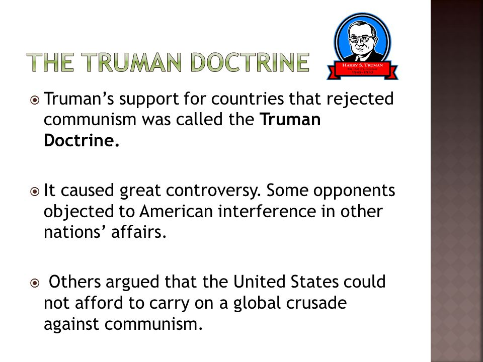 The Truman Doctrine Truman's support for countries that rejected communism was called the Truman Doctrine.