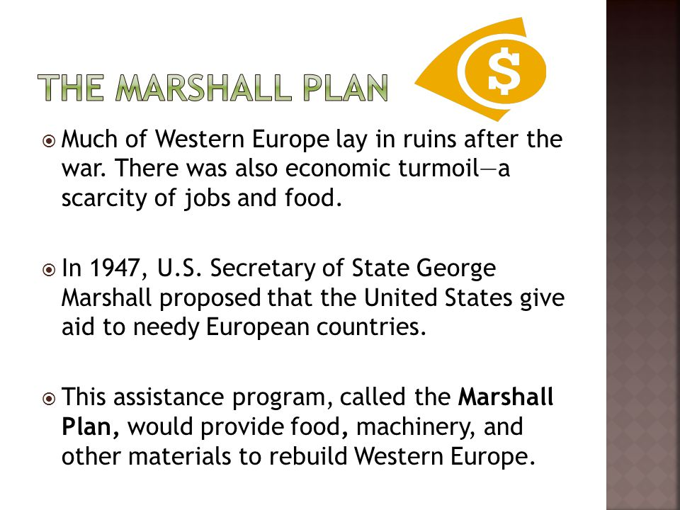 The Marshall Plan Much of Western Europe lay in ruins after the war. There was also economic turmoil—a scarcity of jobs and food.