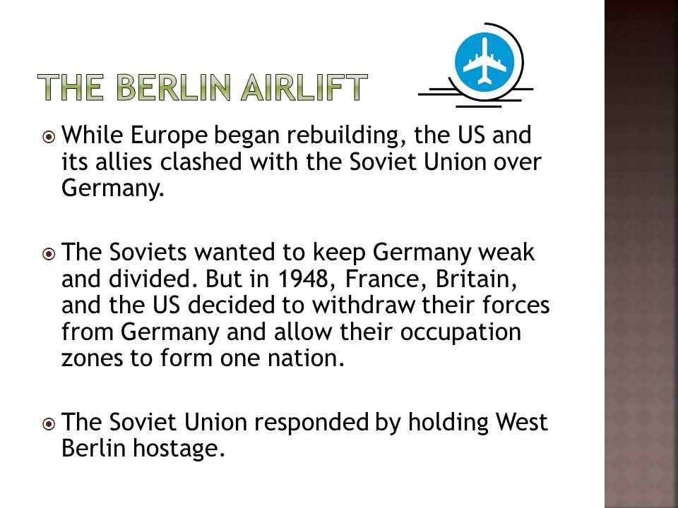 The Berlin Airlift While Europe began rebuilding, the US and its allies clashed with the Soviet Union over Germany.