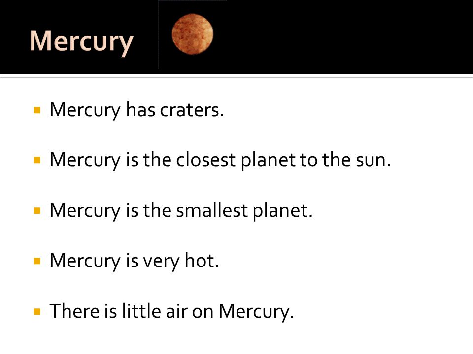 Mercury Mercury has craters. Mercury is the closest planet to the sun.