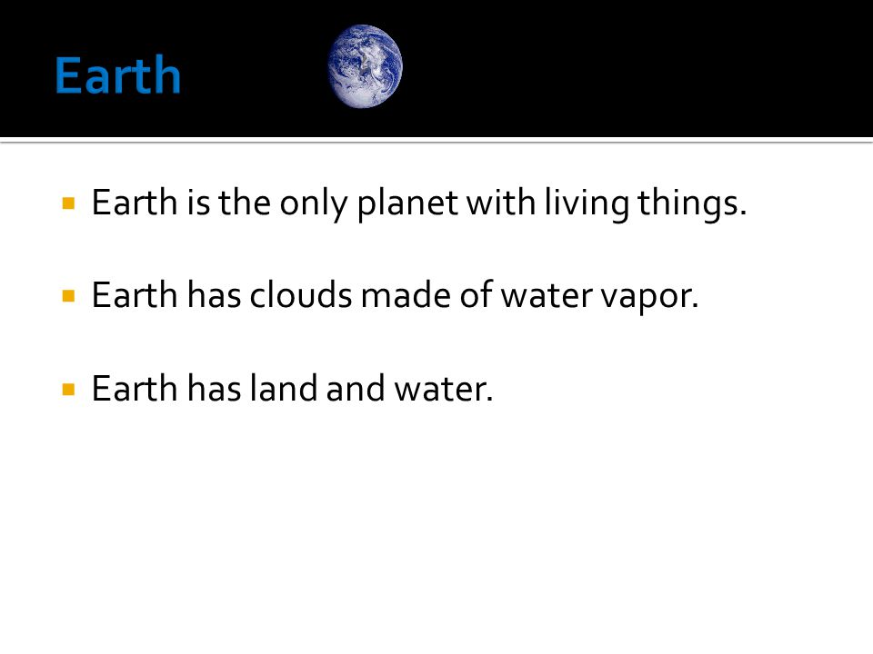 Earth Earth is the only planet with living things.