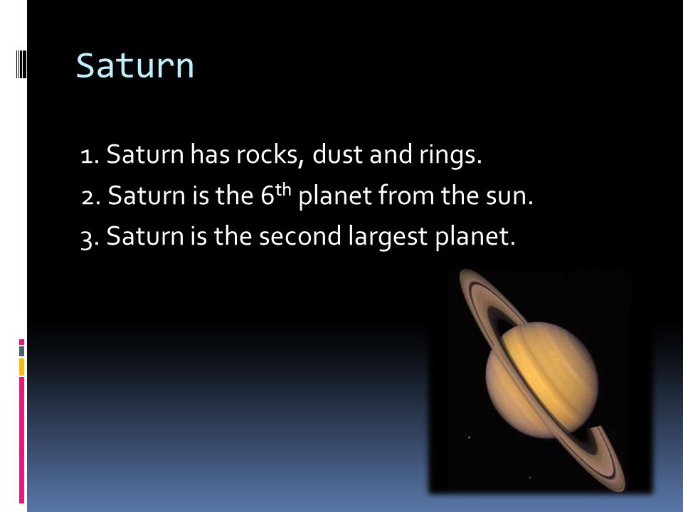 Saturn 1. Saturn has rocks, dust and rings. 2. Saturn is the 6th planet from the sun.