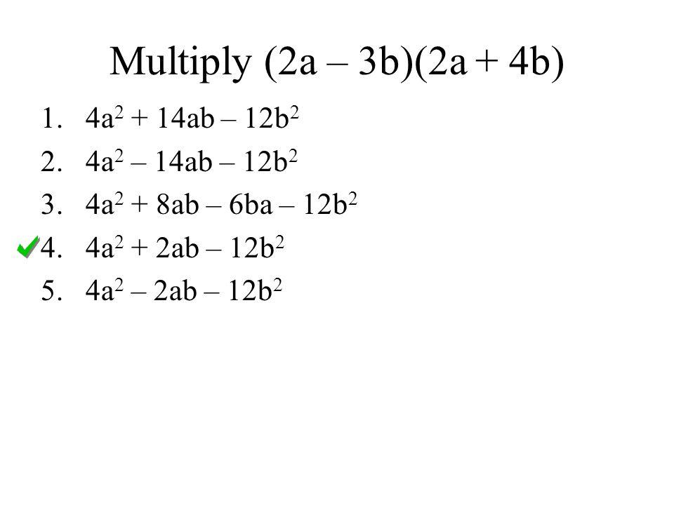 Multiply (2a – 3b)(2a + 4b) 4a2 + 14ab – 12b2 4a2 – 14ab – 12b2
