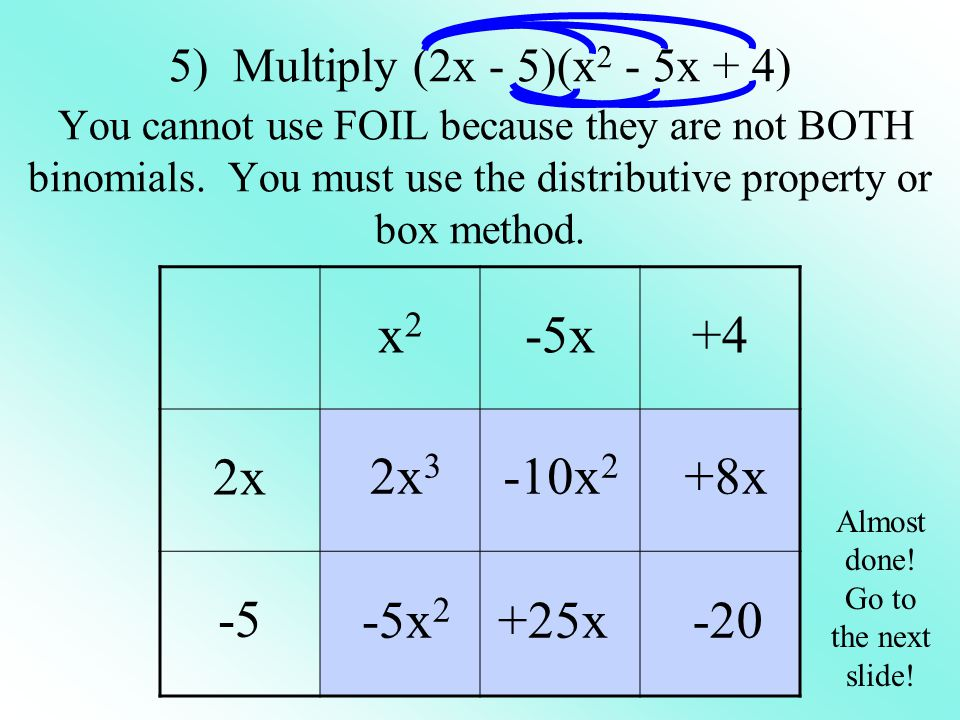 5) Multiply (2x - 5)(x2 - 5x + 4) You cannot use FOIL because they are not BOTH binomials. You must use the distributive property or box method.