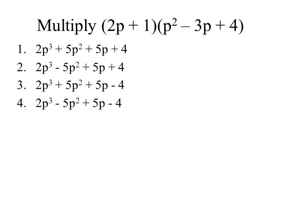 Multiply (2p + 1)(p2 – 3p + 4) 2p3 + 5p2 + 5p + 4 2p3 - 5p2 + 5p + 4