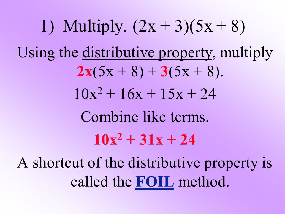 1) Multiply. (2x + 3)(5x + 8) Using the distributive property, multiply 2x(5x + 8) + 3(5x + 8). 10x2 + 16x + 15x + 24.
