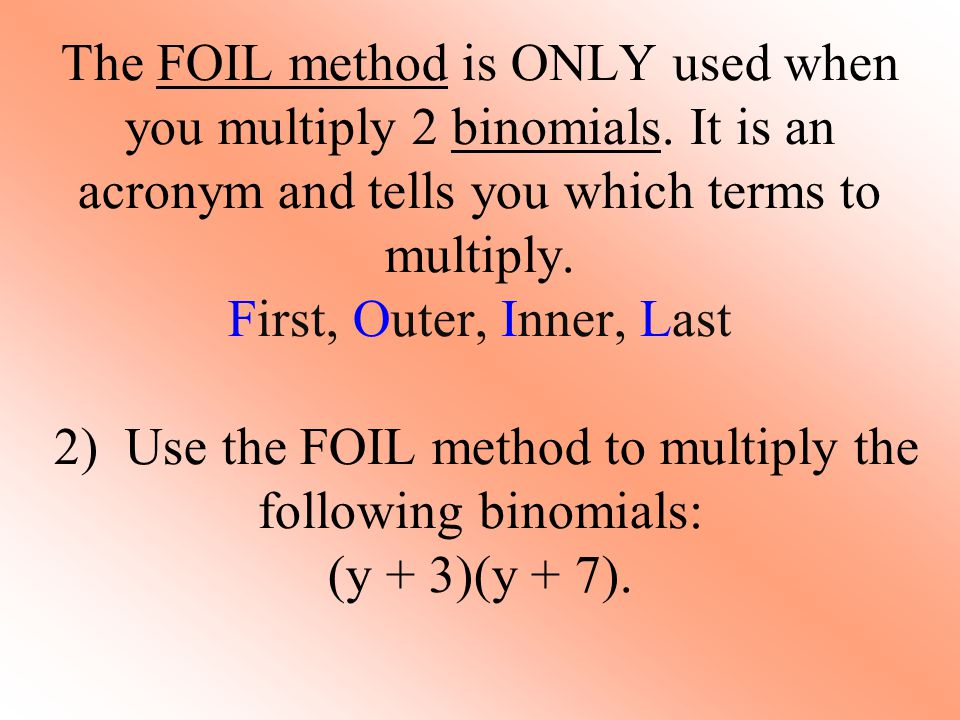 The FOIL method is ONLY used when you multiply 2 binomials