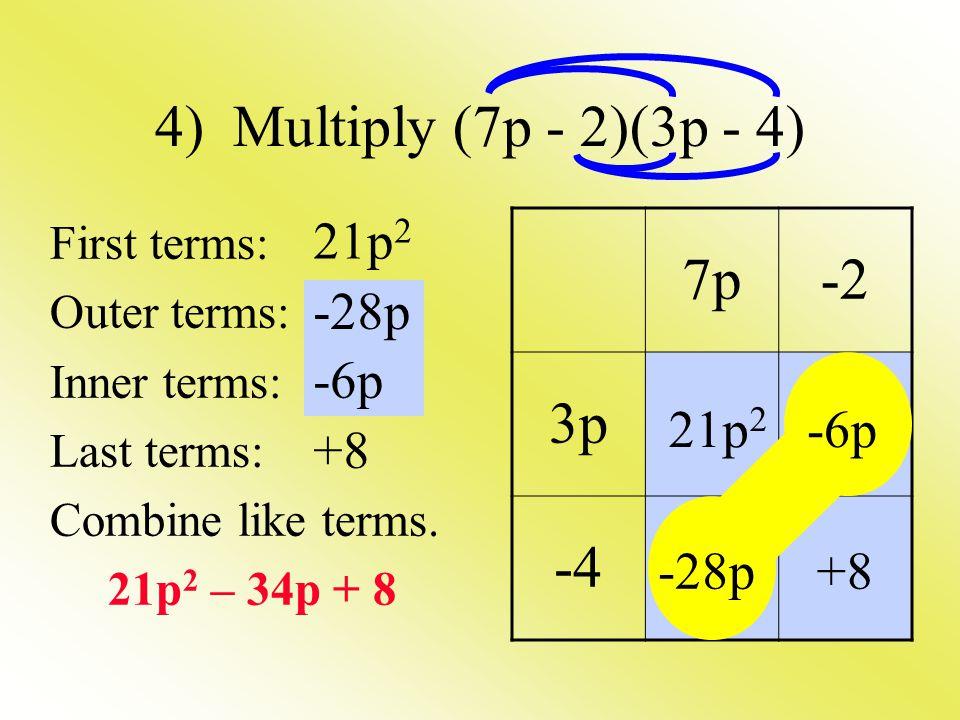 4) Multiply (7p - 2)(3p - 4) 7p -2 3p -4 21p2 -28p -6p 21p2 -6p +8