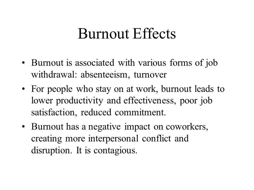 Burnout Effects Burnout is associated with various forms of job withdrawal: absenteeism, turnover.