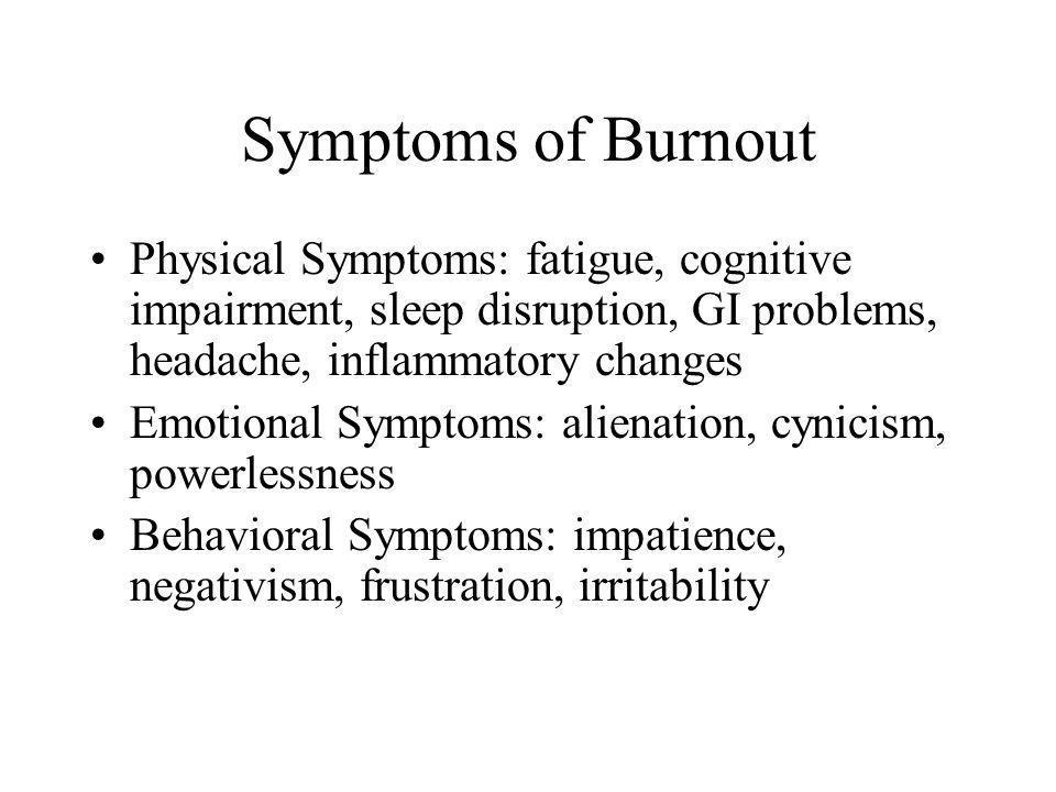 Symptoms of Burnout Physical Symptoms: fatigue, cognitive impairment, sleep disruption, GI problems, headache, inflammatory changes.
