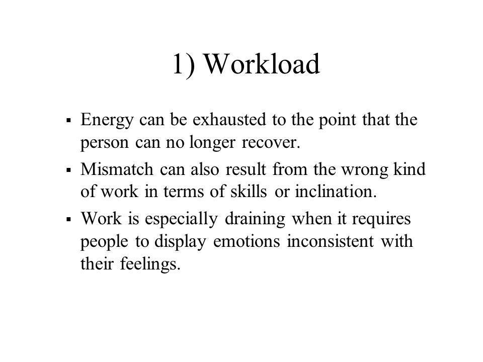 1) Workload Energy can be exhausted to the point that the person can no longer recover.