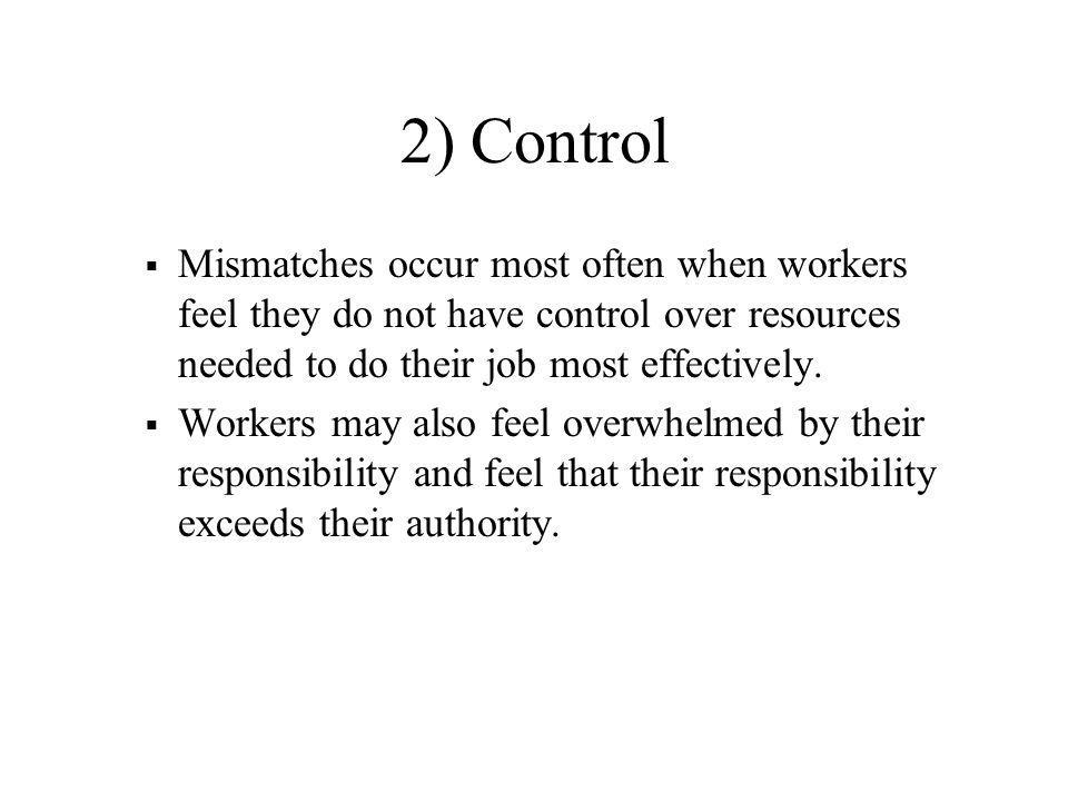 2) Control Mismatches occur most often when workers feel they do not have control over resources needed to do their job most effectively.