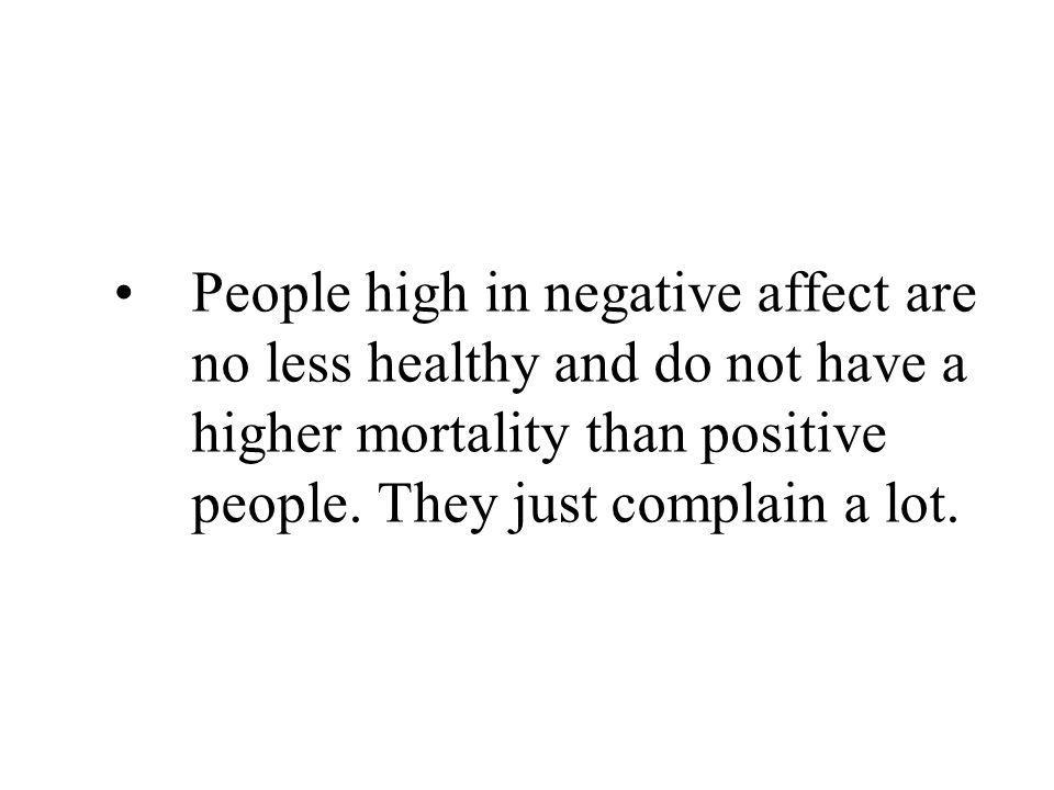 People high in negative affect are no less healthy and do not have a higher mortality than positive people.