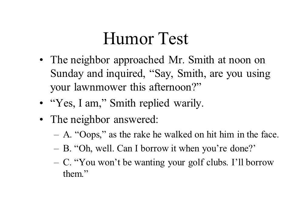 Humor Test The neighbor approached Mr. Smith at noon on Sunday and inquired, Say, Smith, are you using your lawnmower this afternoon