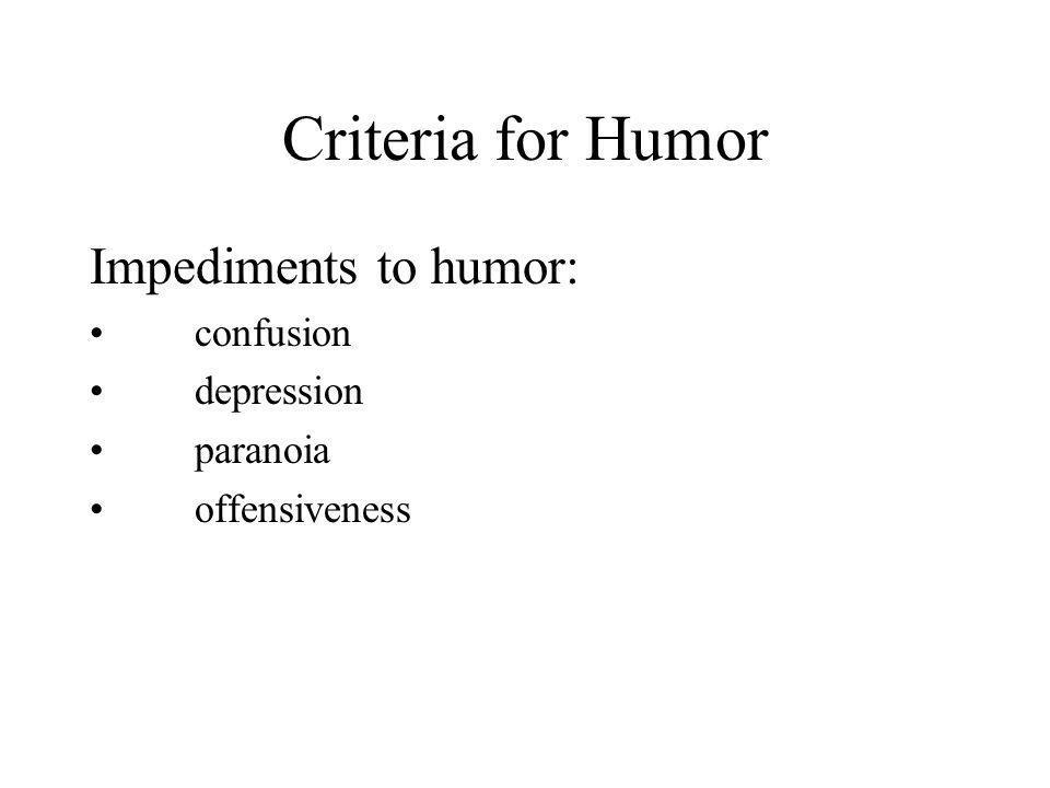 Criteria for Humor Impediments to humor: confusion depression paranoia