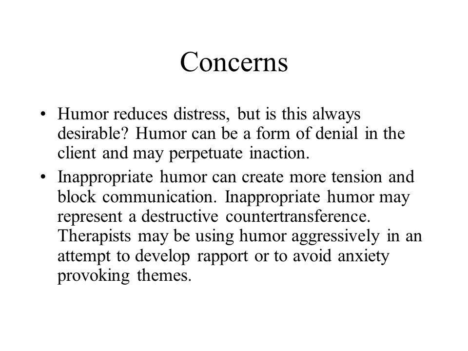 Concerns Humor reduces distress, but is this always desirable Humor can be a form of denial in the client and may perpetuate inaction.