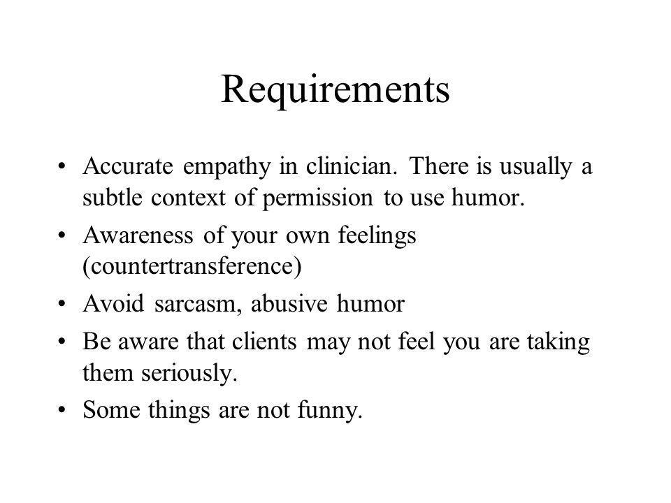 Requirements Accurate empathy in clinician. There is usually a subtle context of permission to use humor.