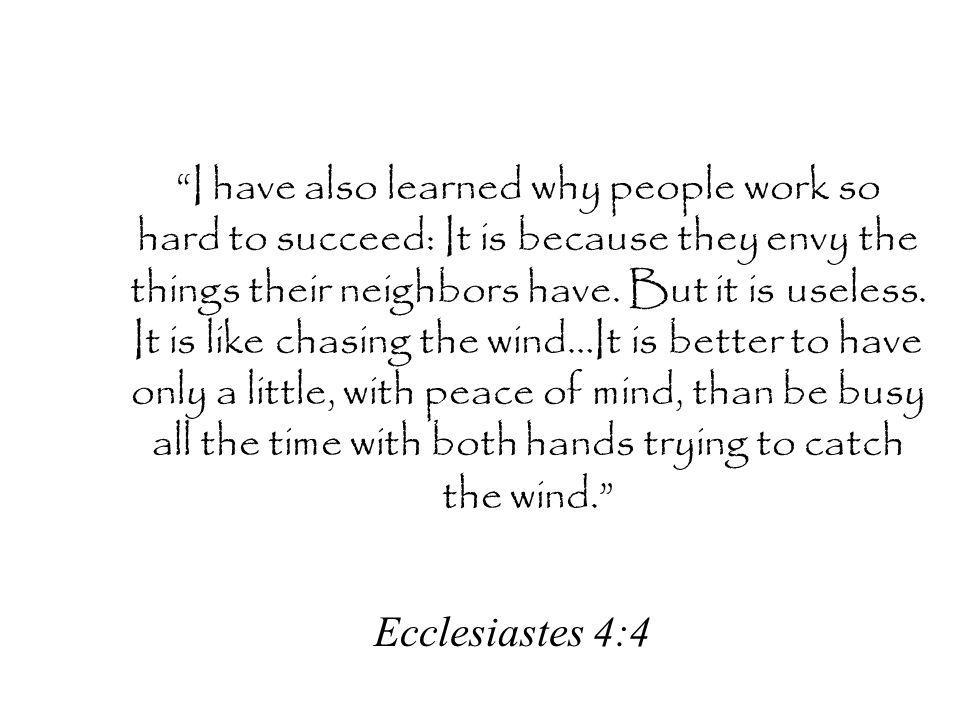 I have also learned why people work so hard to succeed: It is because they envy the things their neighbors have. But it is useless. It is like chasing the wind…It is better to have only a little, with peace of mind, than be busy all the time with both hands trying to catch the wind.