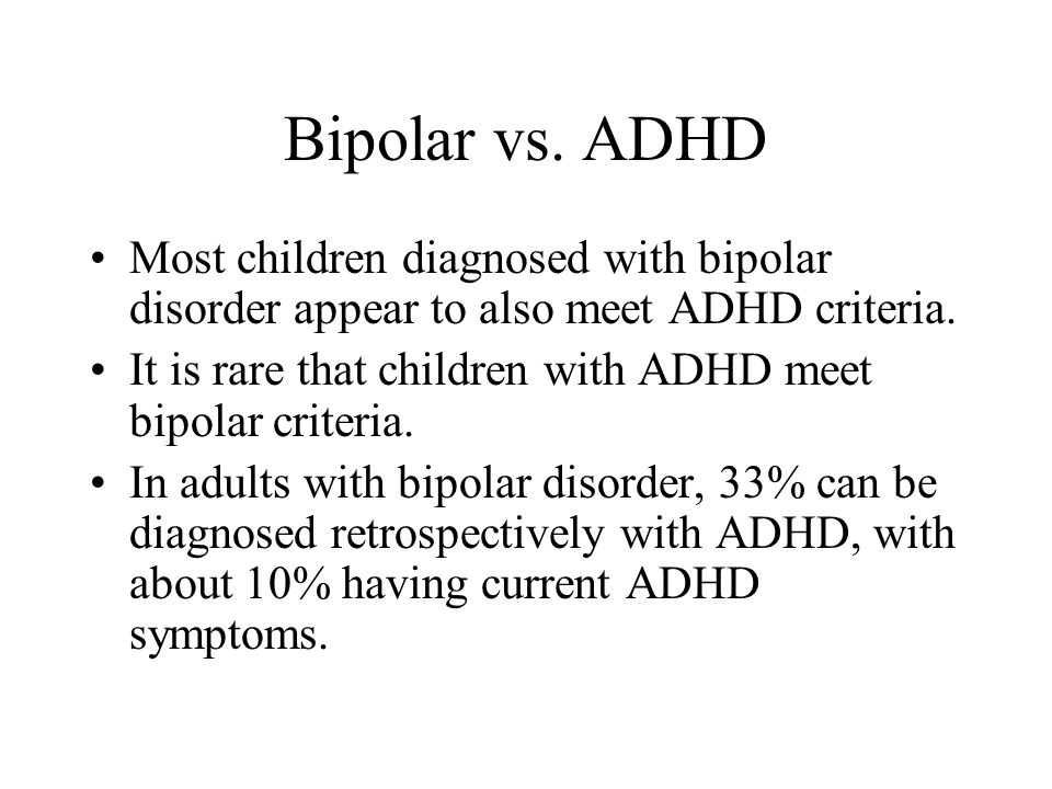 Bipolar vs. ADHD Most children diagnosed with bipolar disorder appear to also meet ADHD criteria.