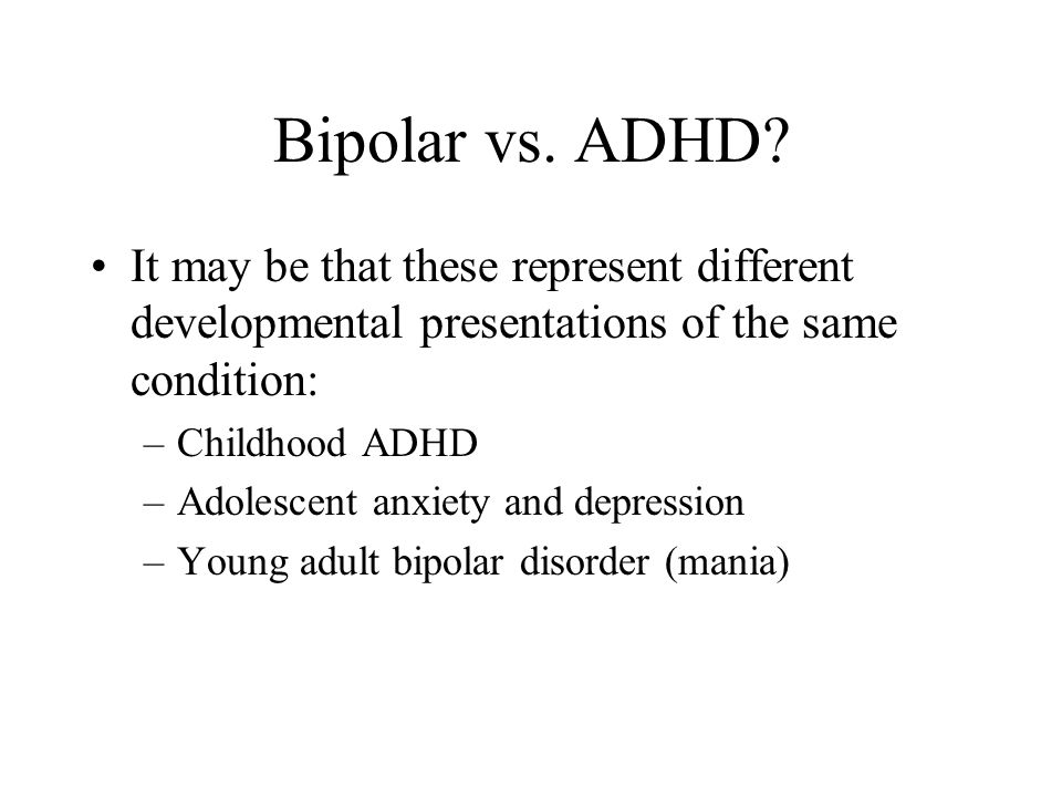 Bipolar vs. ADHD It may be that these represent different developmental presentations of the same condition: