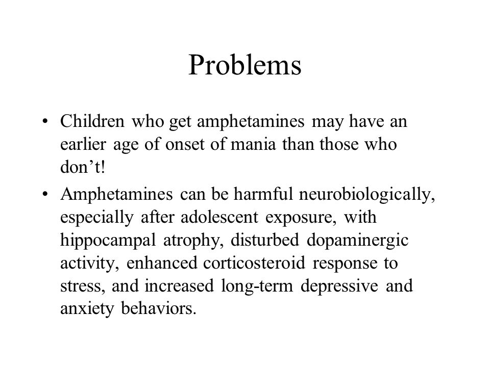 Problems Children who get amphetamines may have an earlier age of onset of mania than those who don't!