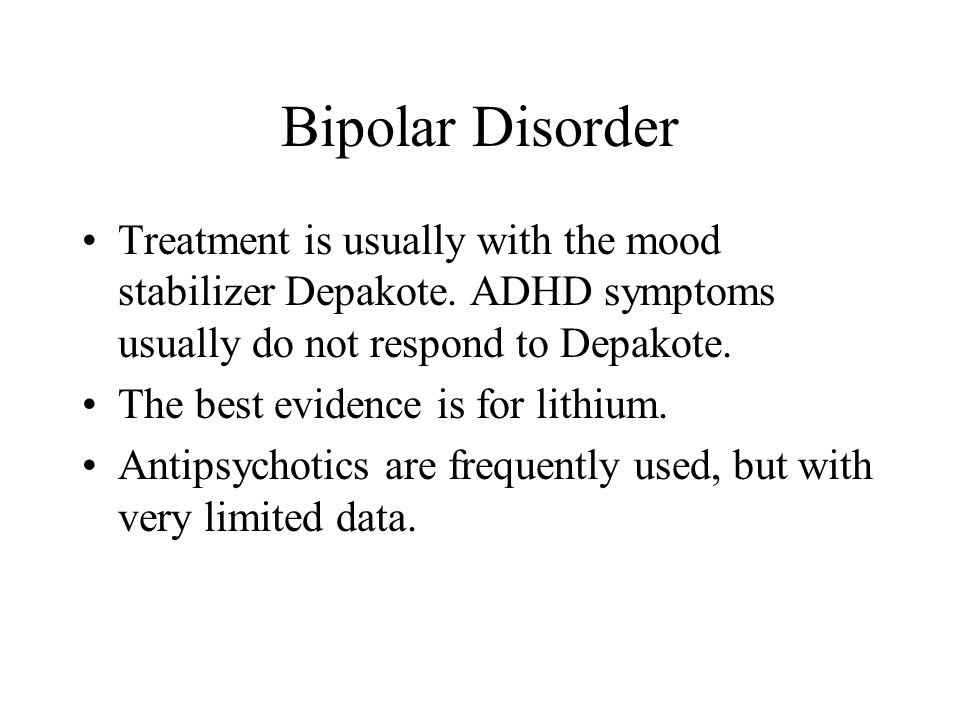 Bipolar Disorder Treatment is usually with the mood stabilizer Depakote. ADHD symptoms usually do not respond to Depakote.